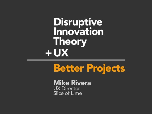 Disruptive Innovation Theory UX Better Projects Mike Rivera UX Director Slice of Lime +