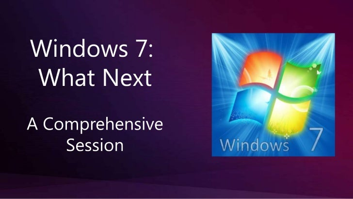 Windows 7: <br />What Next<br />A Comprehensive<br />Session<br />