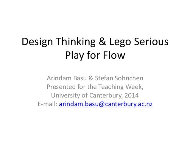 Design Thinking & Lego Serious Play for Flow Arindam Basu & Stefan Sohnchen Presented for the Teaching Week, University of...