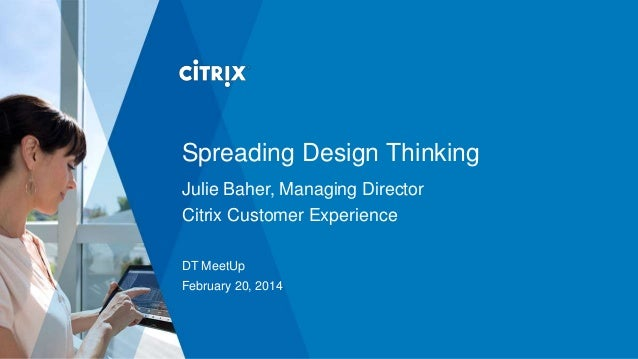 Spreading Design Thinking Julie Baher, Managing Director Citrix Customer Experience DT MeetUp February 20, 2014