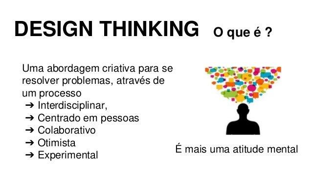 DESIGN THINKING O que é ? É mais uma atitude mental Uma abordagem criativa para se resolver problemas, através de um proce...