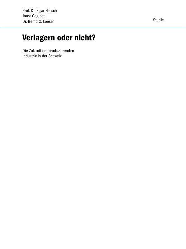 Prof. Dr. Elgar Fleisch Joost Geginat Dr. Bernd O. Loeser  Verlagern oder nicht? Die Zukunft der produzierenden Industrie ...