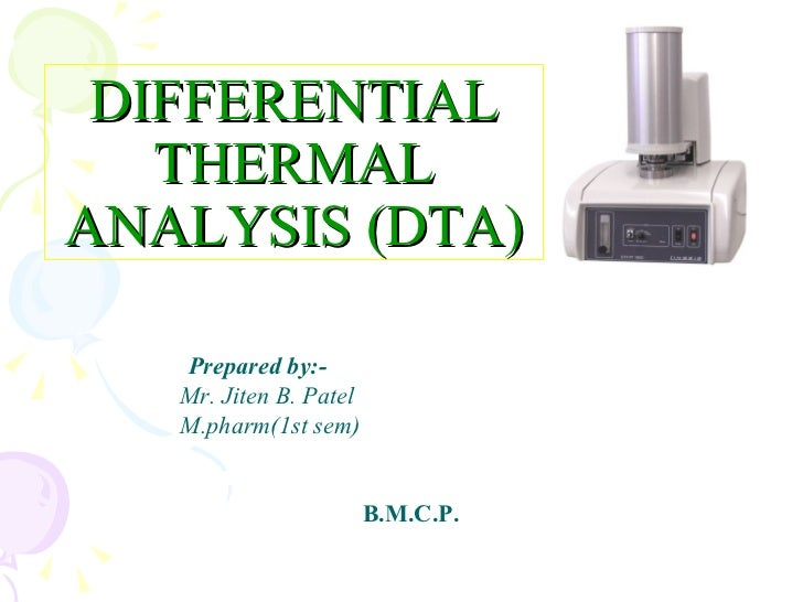 DIFFERENTIAL   THERMALANALYSIS (DTA)   Prepared by:-   Mr. Jiten B. Patel   M.pharm(1st sem)                        B.M.C.P.