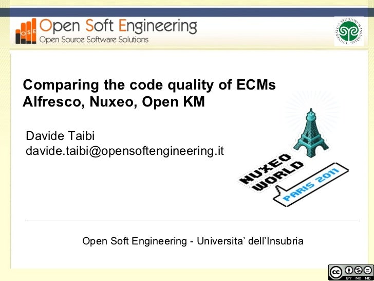 Comparing the code quality of ECMs Alfresco, Nuxeo, Open KM Davide Taibi davide.taibi@opensoftengineering.it  Open Soft En...