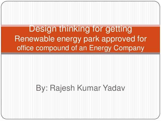 By: Rajesh Kumar Yadav Design thinking for getting Renewable energy park approved for office compound of an Energy Company