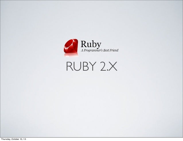 RUBY 2.X Thursday, October 10, 13