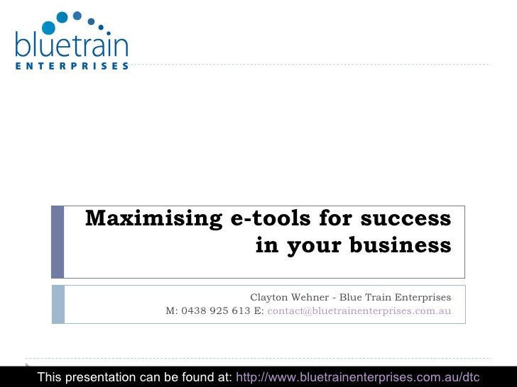 Maximising e-tools for success in your business Clayton Wehner - Blue Train Enterprises M: 0438 925 613 E:  [email_address...