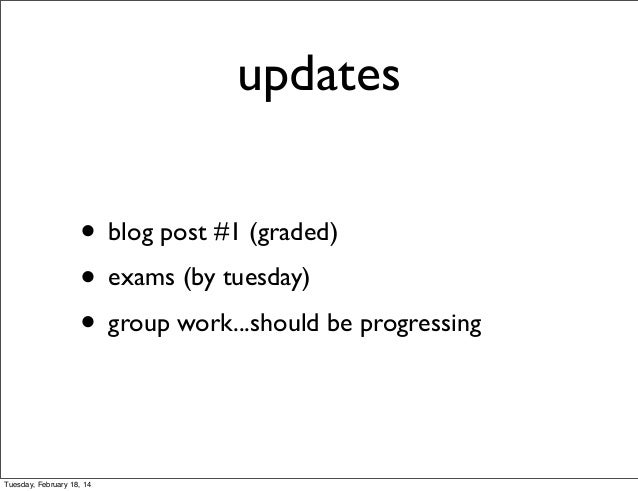 updates • blog post #1 (graded) • exams (by tuesday) • group work...should be progressing  Tuesday, February 18, 14