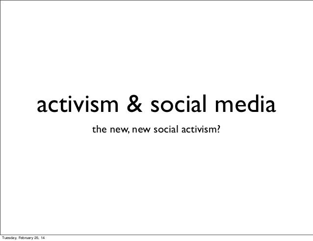 activism & social media the new, new social activism?  Tuesday, February 25, 14
