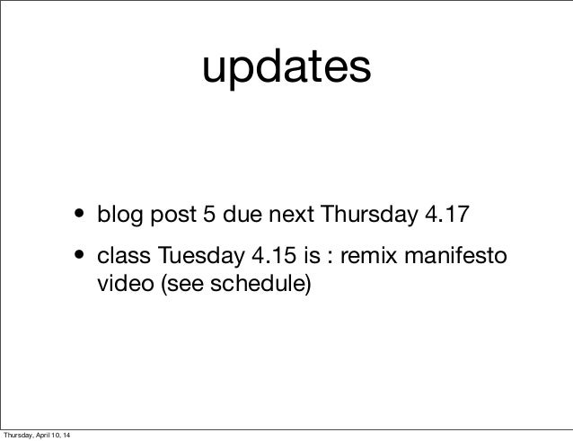 updates • blog post 5 due next Thursday 4.17 • class Tuesday 4.15 is : remix manifesto video (see schedule) Thursday, Apri...