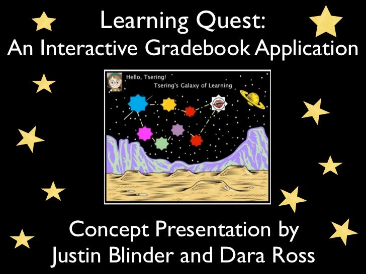 Learning Quest:An Interactive Gradebook Application      Concept Presentation by    Justin Blinder and Dara Ross