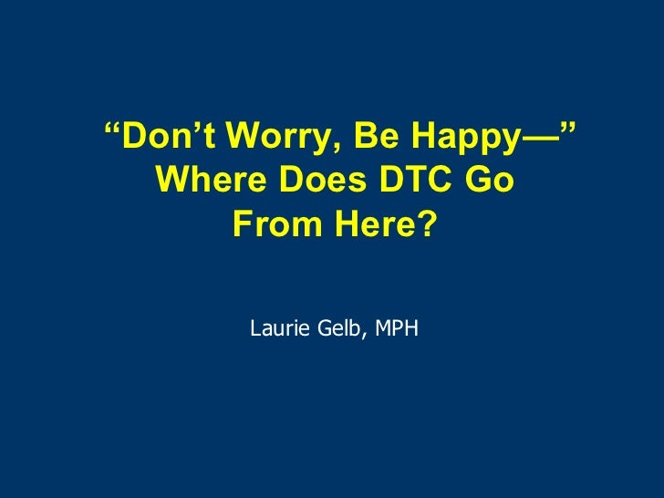 """ Don't Worry, Be Happy —"" Where Does DTC Go  From Here?  Laurie Gelb, MPH"
