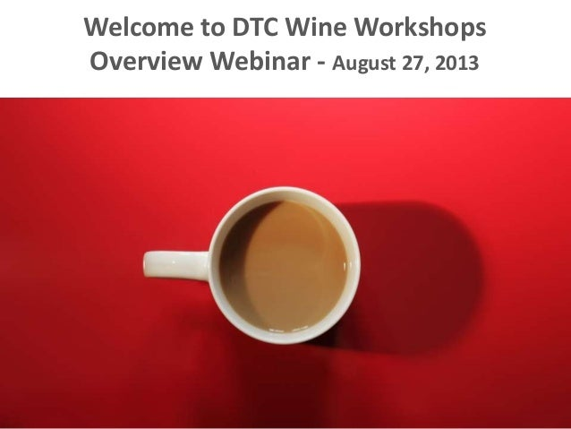 Welcome to DTC Wine Workshops Overview Webinar - August 27, 2013