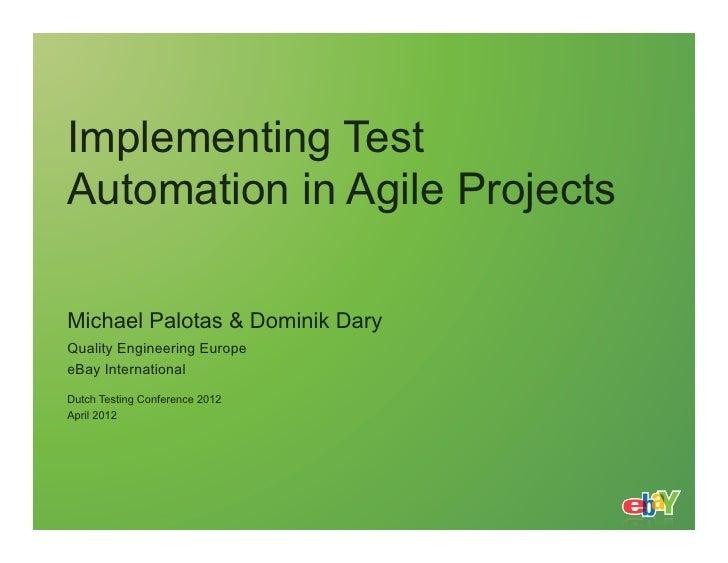 Implementing TestAutomation in Agile ProjectsMichael Palotas & Dominik DaryQuality Engineering EuropeeBay InternationalDut...