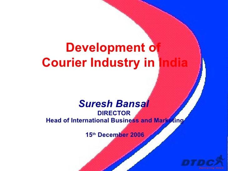 Suresh Bansal   DIRECTOR  Head of International Business and Marketing 15 th  December 2006 Development of  Courier Indust...