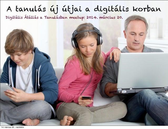 Digitális Átállás a Tanulásban meetup: 2014. március 20. A tanulás új útjai a digitális korban 14. március 20., csütörtök