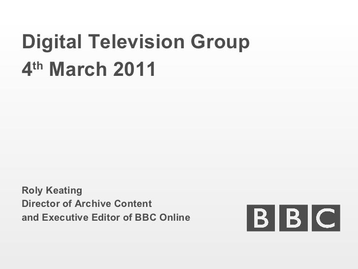 <ul><li>Digital Television Group </li></ul><ul><li>4 th  March 2011 </li></ul><ul><li>Roly Keating </li></ul><ul><li>Direc...