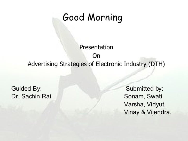Good   Morning   <ul><li>Presentation </li></ul><ul><li>On </li></ul><ul><li>Advertising Strategies of Electronic Industry...