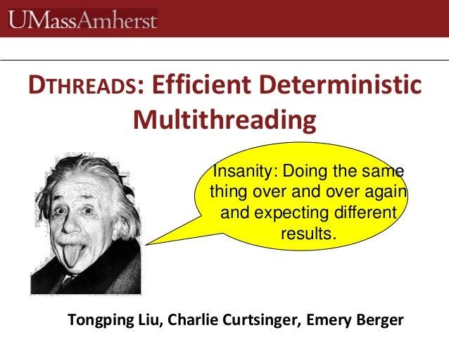 Tongping Liu, Charlie Curtsinger, Emery BergerDTHREADS: Efficient DeterministicMultithreadingInsanity: Doing the samething...