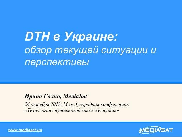 DTH в Украине: обзор текущей ситуации и перспективы Ирина Сахно, MediaSat 24 октября 2013, Международная конференция «Техн...