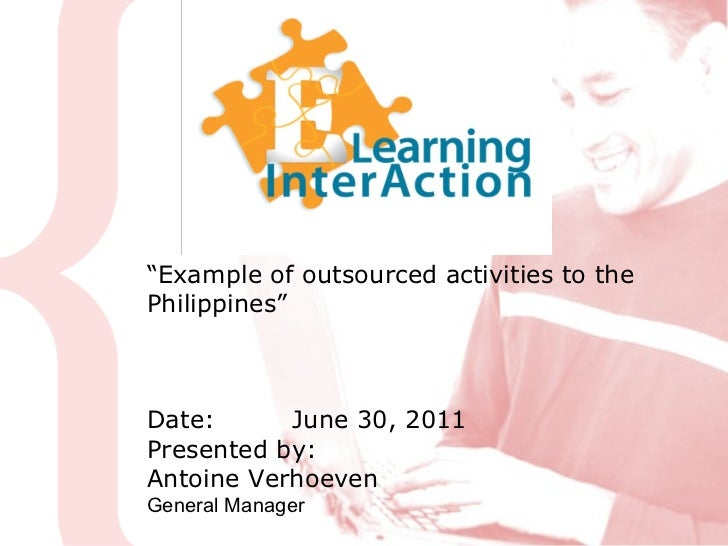 """"""" Example of outsourced activities to the Philippines"""" Date: June 30, 2011 Presented by:  Antoine Verhoeven General Manager"""
