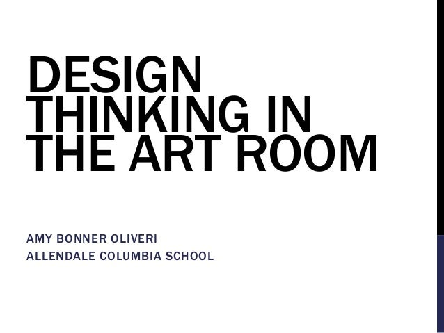 DESIGN THINKING IN THE ART ROOM AMY BONNER OLIVERI ALLENDALE COLUMBIA SCHOOL