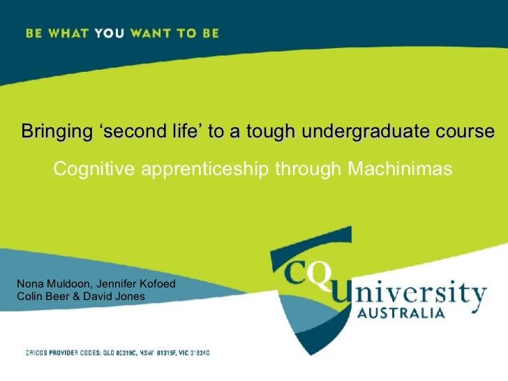 Bringing 'second life' to a tough undergraduate course Cognitive apprenticeship through Machinimas Nona Muldoon, Jennifer ...
