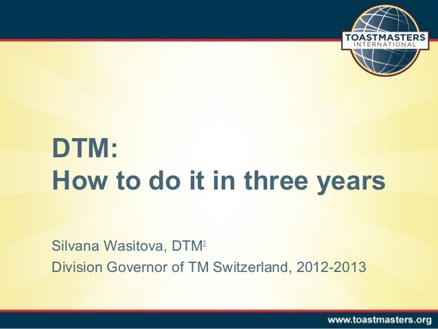 DTM: How to do it in three years Silvana Wasitova, DTM2 Division Governor of TM Switzerland, 2012-2013