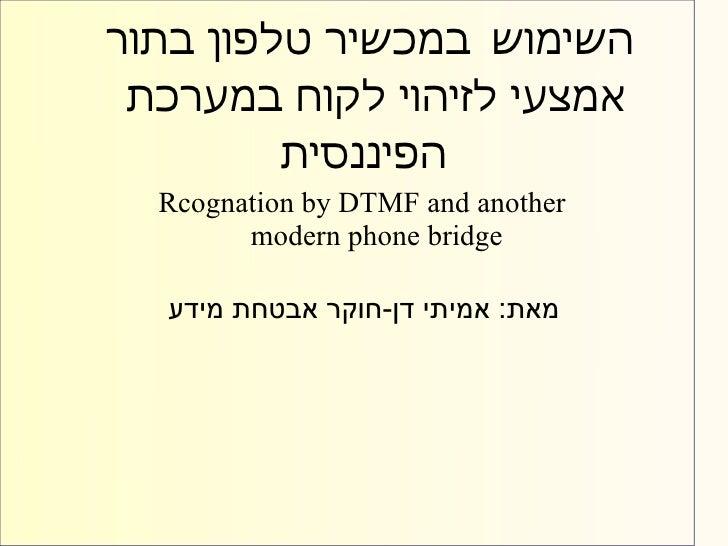 השימוש במכשיר טלפון בתור אמצעי לזיהוי לקוח במערכת         הפיננסית  Rcognation by DTMF and another        mode...