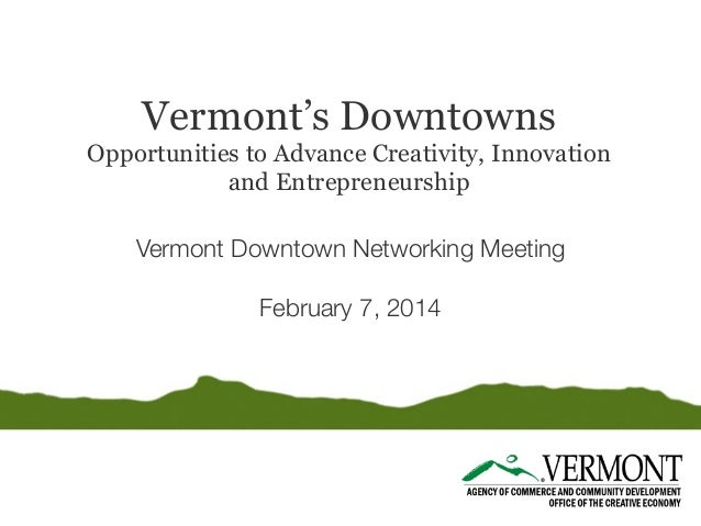 Vermont's Downtowns  Opportunities to Advance Creativity, Innovation and Entrepreneurship Vermont Downtown Networking Meet...