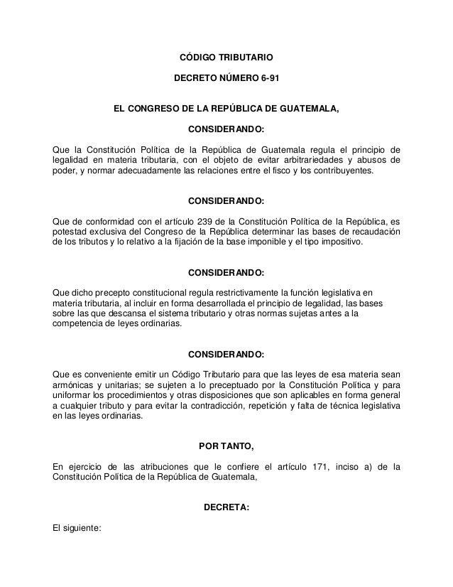 CÓDIGO TRIBUTARIO DECRETO NÚMERO 6-91 EL CONGRESO DE LA REPÚBLICA DE GUATEMALA, CONSIDERANDO: Que la Constitución Política...