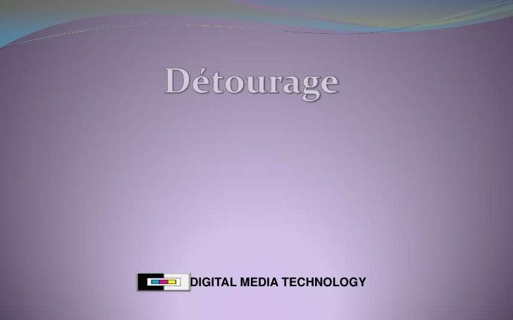 Détourage<br />DIGITAL MEDIA TECHNOLOGY<br />