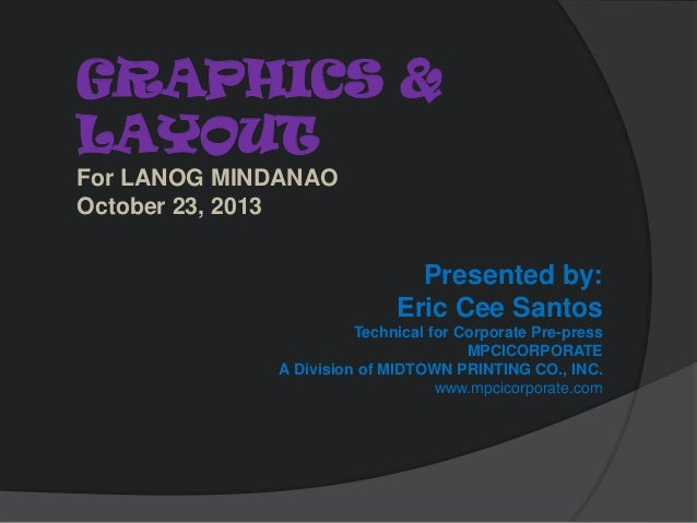 GRAPHICS & LAYOUT For LANOG MINDANAO October 23, 2013  Presented by: Eric Cee Santos Technical for Corporate Pre-press MPC...
