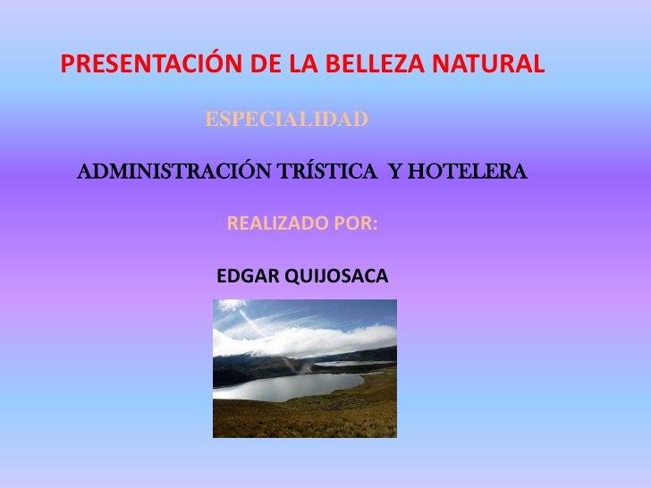 PRESENTACIÓN DE LA BELLEZA NATURAL<br />ESPECIALIDAD<br />ADMINISTRACIÓN TRÍSTICA  Y HOTELERA<br />REALIZADO POR:<br />EDG...