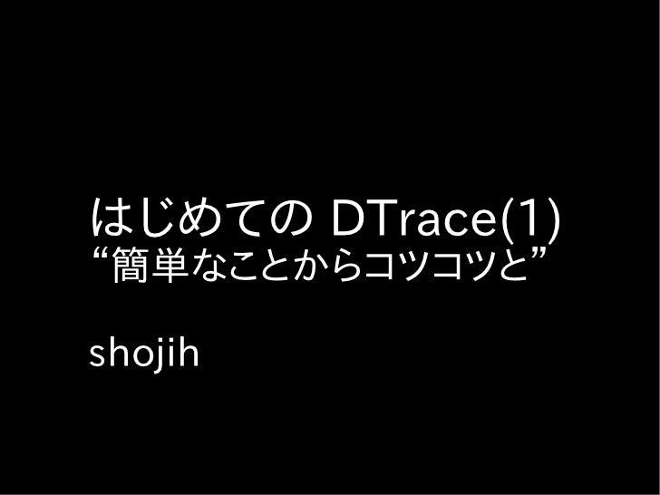 """はじめての DTrace(1)""""簡単なことからコツコツと""""shojih"""