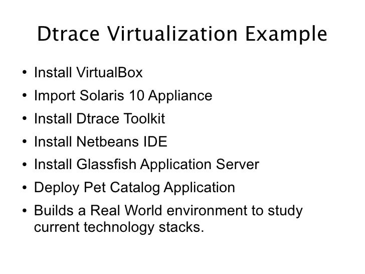 Dtrace Virtualization Example ●   Install VirtualBox ●   Import Solaris 10 Appliance ●   Install Dtrace Toolkit ●   Instal...