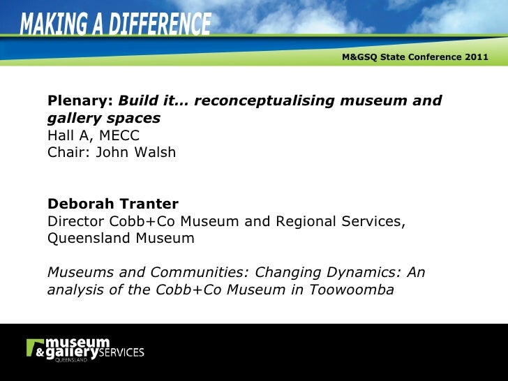 Plenary:  Build it… reconceptualising museum and gallery spaces Hall A, MECC Chair: John Walsh Deborah Tranter Director Co...