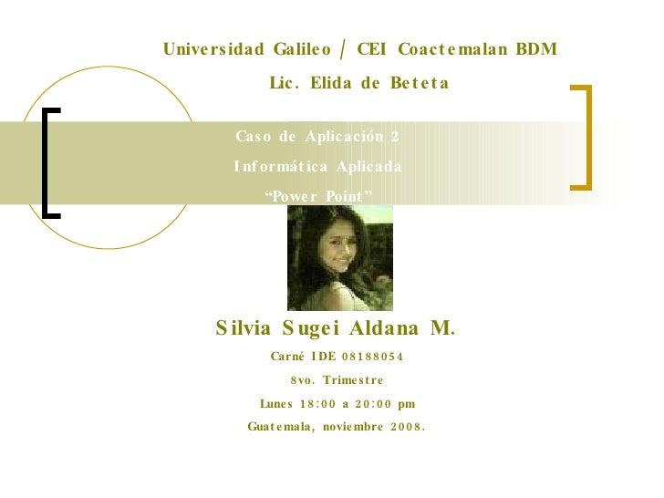 """Universidad Galileo / CEI Coactemalan BDM Lic. Elida de Beteta Caso de Aplicación 2 Informática Aplicada """" Power Point"""" Si..."""