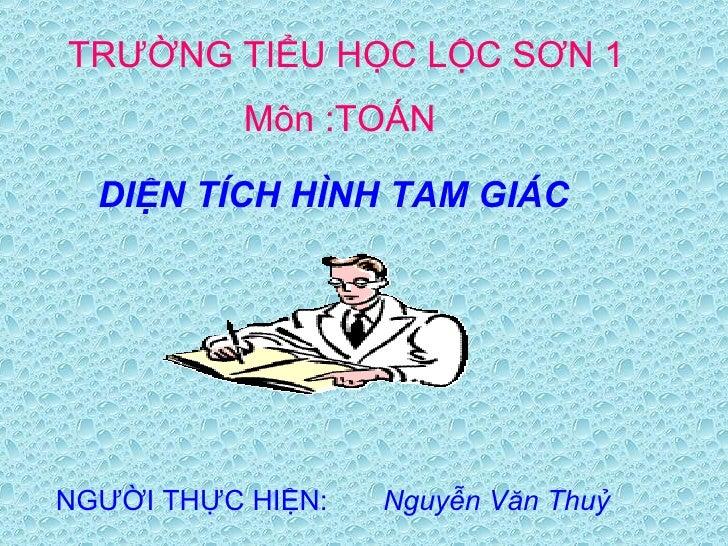 TRƯỜNG TIỂU HỌC   LỘC SƠN 1 NGƯỜI THỰC HIỆN:  Nguyễn Văn Thuỷ Môn :TOÁN DIỆN TÍCH HÌNH TAM GIÁC