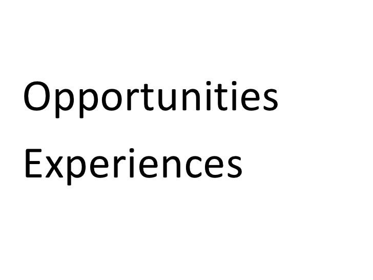 <ul><li>Opportunities </li></ul><ul><li>Experiences </li></ul>