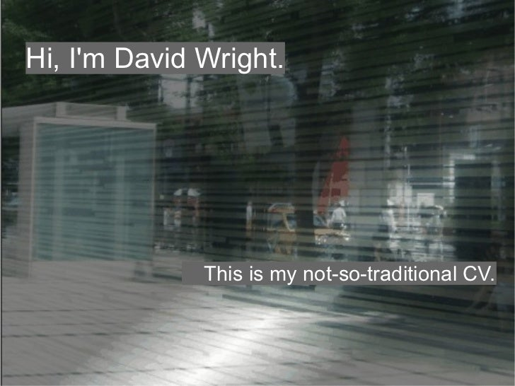 Hi, Im David Wright.              This is my not-so-traditional CV.