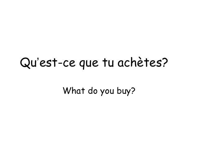 Qu'est-ce que tu achètes? What do you buy?