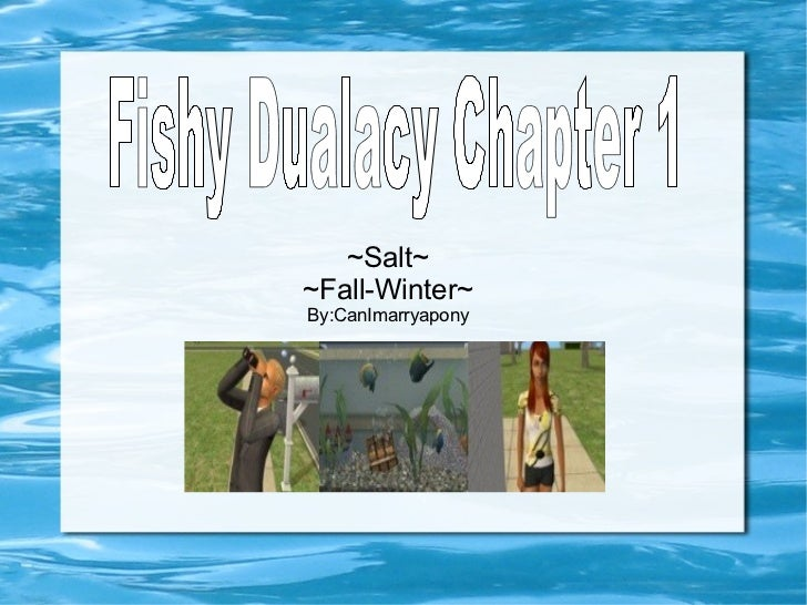 ~Salt~ ~Fall-Winter~ By:CanImarryapony Fishy Dualacy Chapter 1