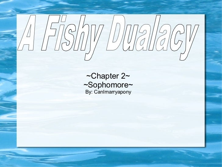~Chapter 2~ ~Sophomore~ By: CanImarryapony A Fishy Dualacy