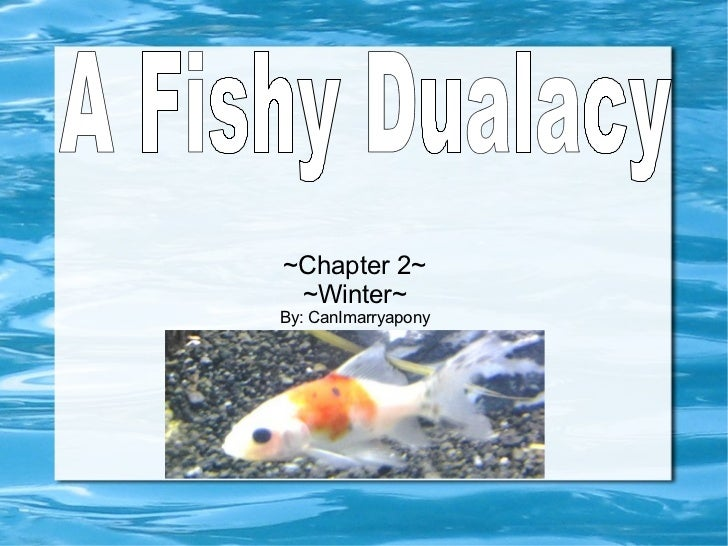 ~Chapter 2~ ~Winter~ By: CanImarryapony A Fishy Dualacy