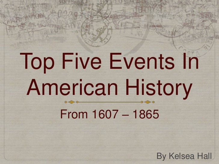 Top Five Events In American History    From 1607 – 1865                   By Kelsea Hall
