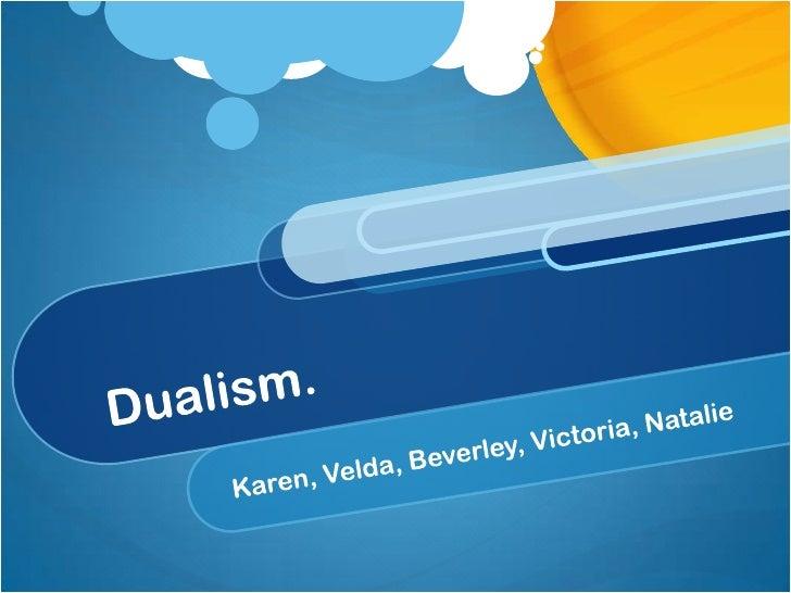 Dualism.<br />Karen, Velda, Beverley, Victoria, Natalie<br />