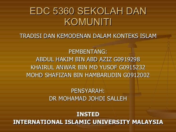 EDC 5360 SEKOLAH DAN KOMUNITI <ul><li>TRADISI DAN KEMODENAN DALAM KONTEKS ISLAM </li></ul><ul><li>PEMBENTANG: </li></ul><u...
