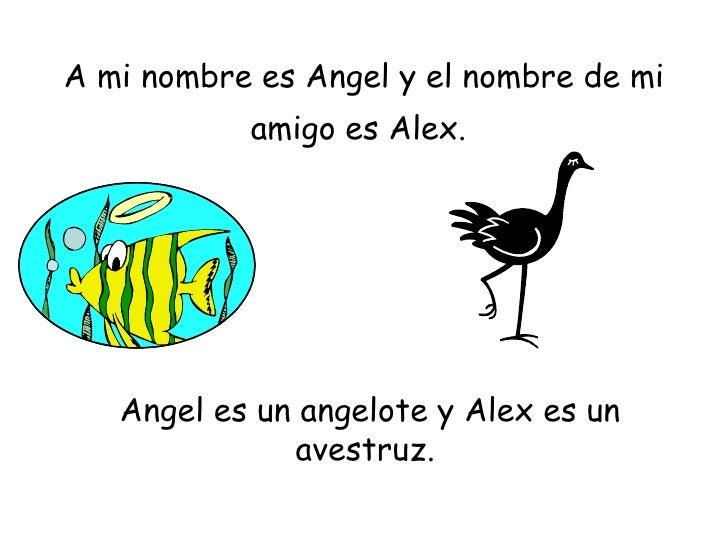 A mi nombre es Angel y el nombre de mi amigo es Alex.   Angel es un angelote y Alex es un avestruz.