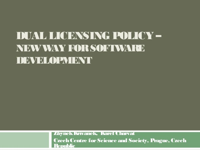 DUAL LICENSING POLICY – NEWWAY FORSOFTWARE DEVELOPMENT ZbynekKrivanek, Karel Charvat Czech Centre forScience and Society, ...